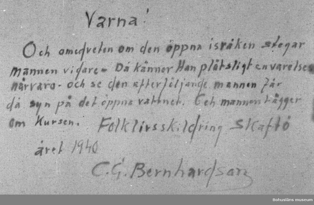 """Baksidestext:  """"Varna!  Och omedveten om den öppna isråken stegar mannen vidare - Då känner Han plötsligt en varelses närvaro - och se den efterföljande  mannen får då syn på det öppna vattnet. Och mannen lägger om Kursen.  Folklivsskildring Skaftö året 1940 C.G. Bernhardson.""""  Litt.: Bernhardson, C.G.: Bohuslänsk sed och folktro, Uddevalla, 1982, s. 28. Titel i boken: Varná. Två män voro en kväll på vandring över en isbelagd fjord. En av männen drog en kälke. Efter en stunds vandring kom denne man att """"sacka ätter"""" en smula, efter ytterligarfe en stunds vandring tyckte mannen med kälken att det gick två personer framför, den nytillkomna tycktes dra den andre mannen i armen. Mannen med kälken ropade till kamraten: """"Vem är det Du har till sällskap""""? Den andre: """"Jag märker någonting långsides, men jag vågar inte se vad det är""""! Båda männen stannade, och efter en stunds funderande beslöt männen att ta en västligare kurs över isvidden - och tur var det. Vid framkomsten fick de höra, att en man gått """"ner sej"""" i en rås belägen just i den väg mänen först tänkt gå. Tidsbild 1940-talet.  Övrig historik; se CGB001."""
