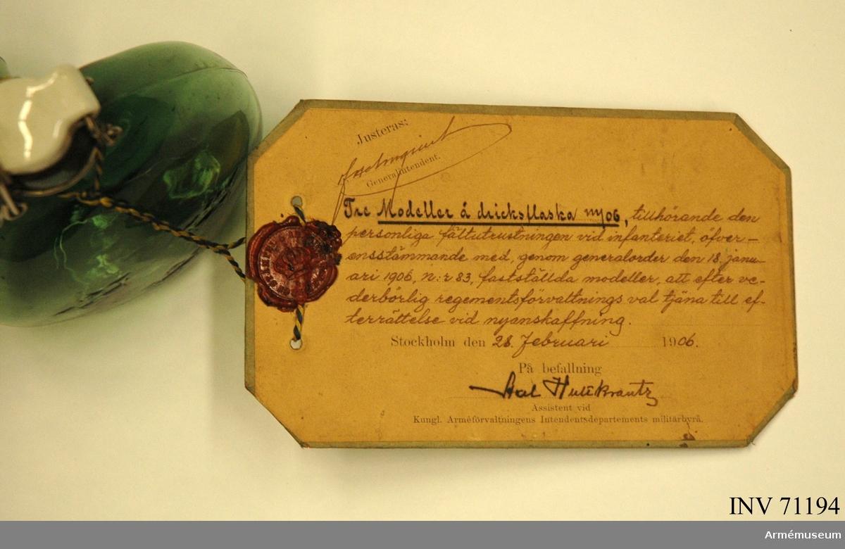 """Grupp C II. Vidhängande modellapp: """"Justeras: F Holmquist Generalintendent. Tre Modeller å dricksflaska m/06, tillhörande den personliga fältutrustningen vid infanteriet, öfverensstämmande med, genom generalorder den 18. januari 1906, n:r 83, fastställda modeller, att efter vederbörlig regementsförvaltnings val tjäna till efterrättelse vid nyanskaffning. Stockholm den 28. februari 1906. På befallning Axel Hultkrantz Assistent vid Kungl. Arméförvaltningens Intendentsdepartements militärbyrå."""""""
