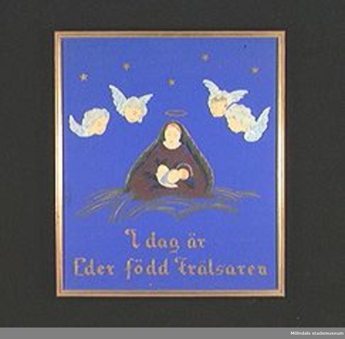 """Tavla i smal förgylld ram. Inglasad. Mot blå botten har figurernas huvuden, klippt och målat papper, klistrats på målade kroppar. Texten i guldbokstäver.Motiv: Maria med Jesusbarnet i famnen, omgiven av fyra änglahuvuden. Text: """"I dag är Eder född frälsaren"""".Tidigare sakord: tavla, madonnabild."""